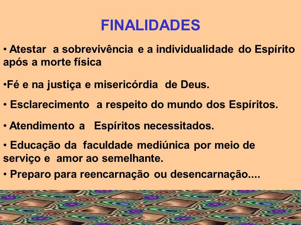 FINALIDADES Atestar a sobrevivência e a individualidade do Espírito após a morte física. Fé e na justiça e misericórdia de Deus.