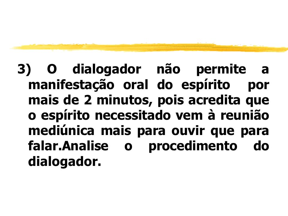 3) O dialogador não permite a manifestação oral do espírito por mais de 2 minutos, pois acredita que o espírito necessitado vem à reunião mediúnica mais para ouvir que para falar.Analise o procedimento do dialogador.