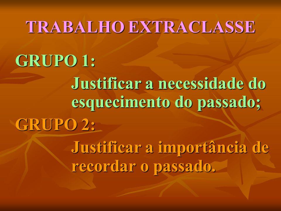 TRABALHO EXTRACLASSE GRUPO 1: Justificar a necessidade do esquecimento do passado; GRUPO 2: Justificar a importância de recordar o passado.