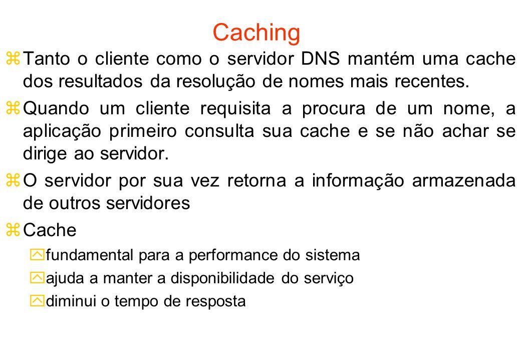 Caching Tanto o cliente como o servidor DNS mantém uma cache dos resultados da resolução de nomes mais recentes.