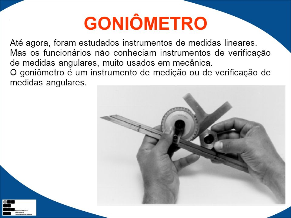 GONIÔMETROAté agora, foram estudados instrumentos de medidas lineares.