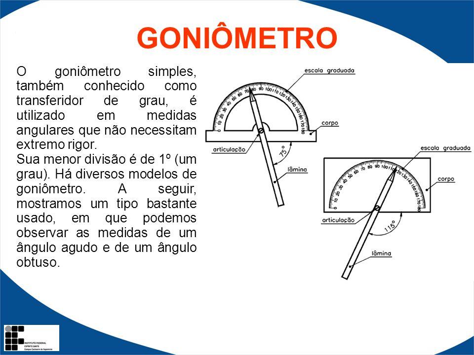 GONIÔMETRO O goniômetro simples, também conhecido como transferidor de grau, é utilizado em medidas angulares que não necessitam extremo rigor.