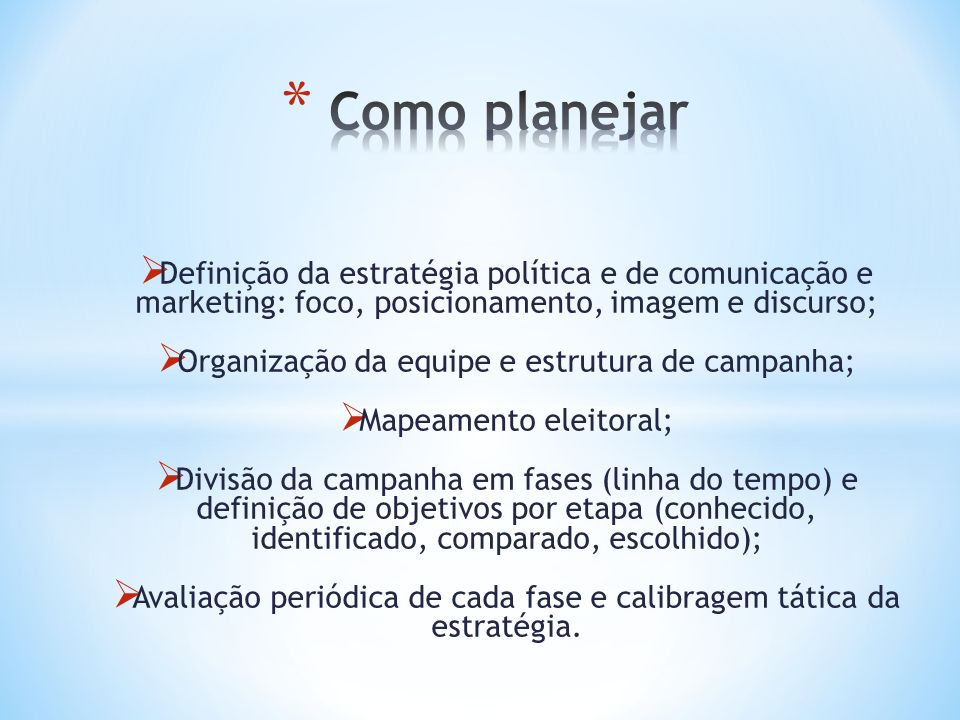 Como planejar Definição da estratégia política e de comunicação e marketing: foco, posicionamento, imagem e discurso;