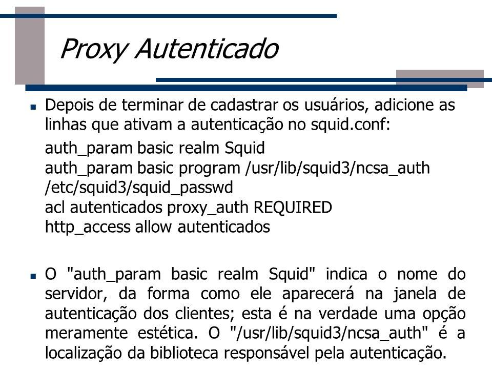 Proxy Autenticado Depois de terminar de cadastrar os usuários, adicione as linhas que ativam a autenticação no squid.conf:
