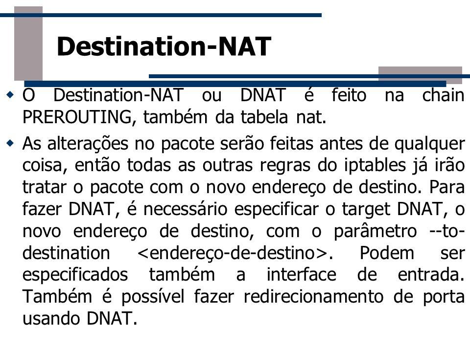 Destination-NAT O Destination-NAT ou DNAT é feito na chain PREROUTING, também da tabela nat.
