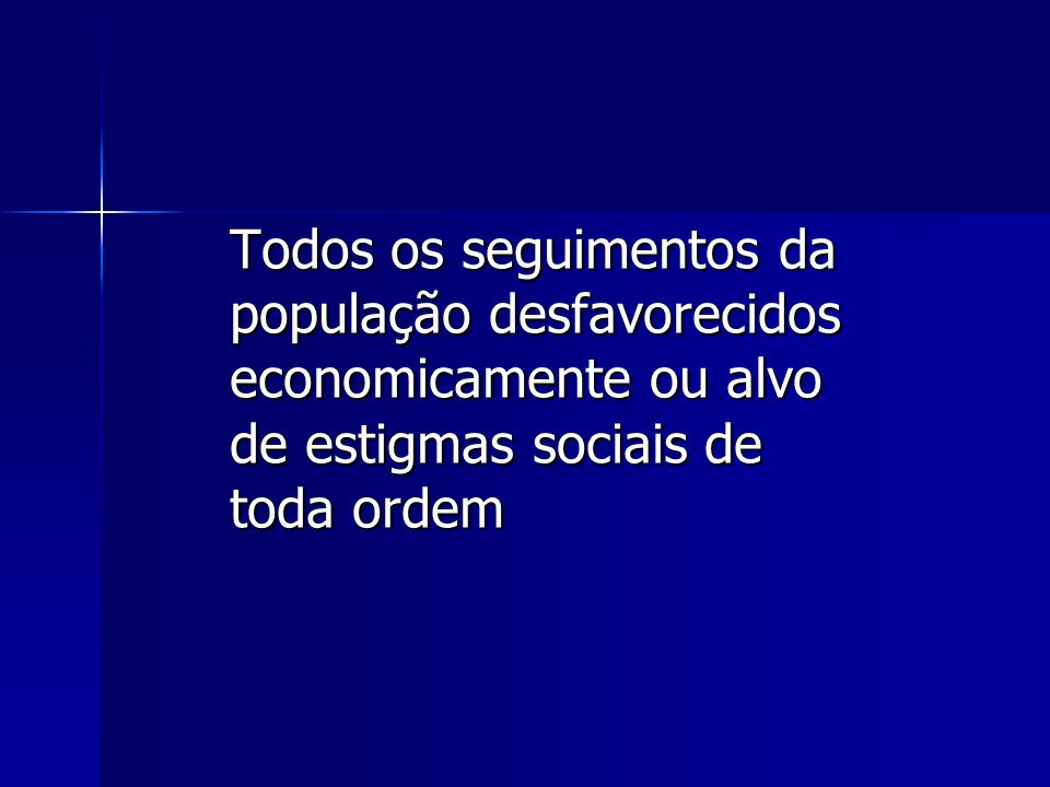 Todos os seguimentos da população desfavorecidos economicamente ou alvo de estigmas sociais de toda ordem