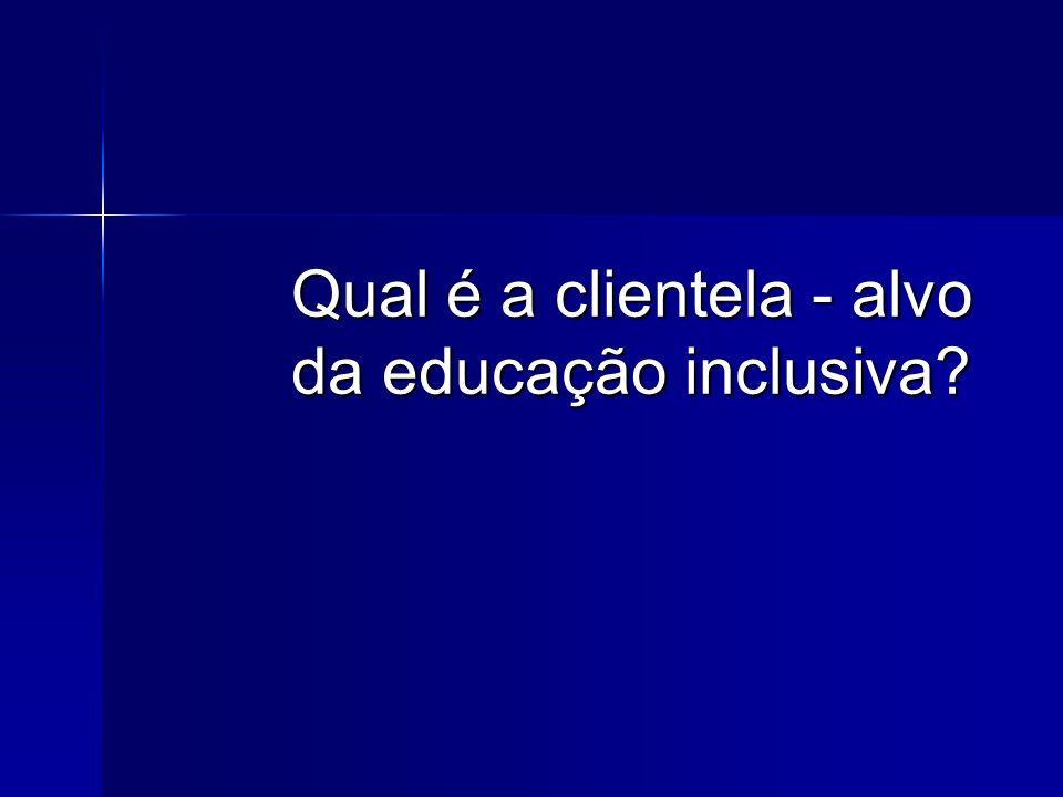 Qual é a clientela - alvo da educação inclusiva