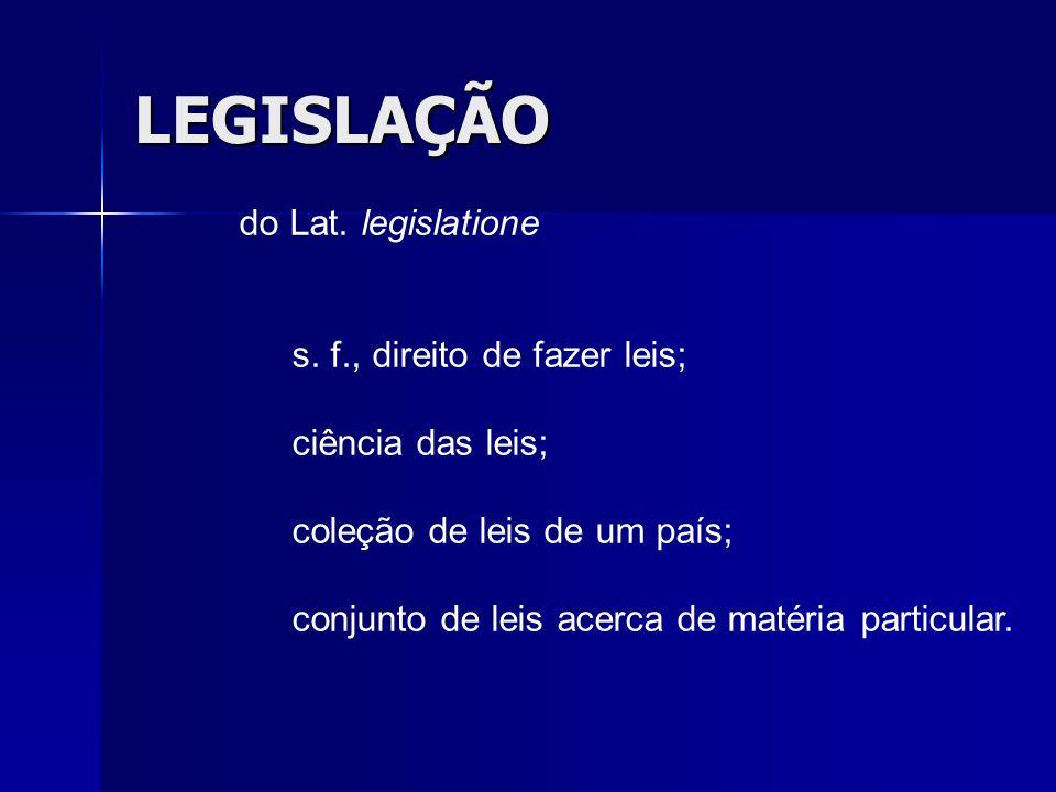 LEGISLAÇÃO do Lat. legislatione s. f., direito de fazer leis;
