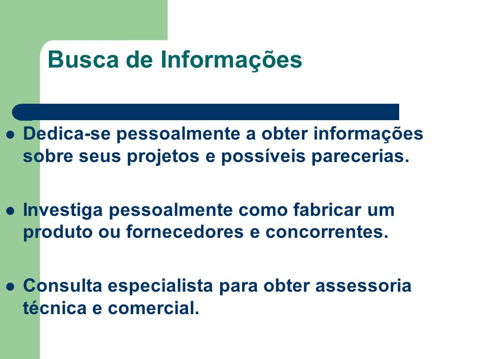 Busca de Informações Dedica-se pessoalmente a obter informações sobre seus projetos e possíveis parecerias.