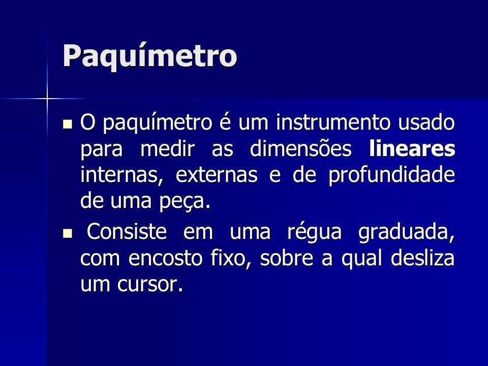 Paquímetro O paquímetro é um instrumento usado para medir as dimensões lineares internas, externas e de profundidade de uma peça.