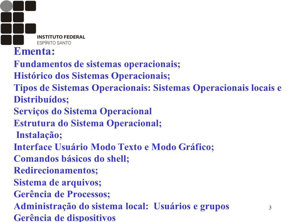 Ementa: Fundamentos de sistemas operacionais; Histórico dos Sistemas Operacionais; Tipos de Sistemas Operacionais: Sistemas Operacionais locais e Distribuídos; Serviços do Sistema Operacional Estrutura do Sistema Operacional; Instalação; Interface Usuário Modo Texto e Modo Gráfico; Comandos básicos do shell; Redirecionamentos; Sistema de arquivos; Gerência de Processos; Administração do sistema local: Usuários e grupos Gerência de dispositivos
