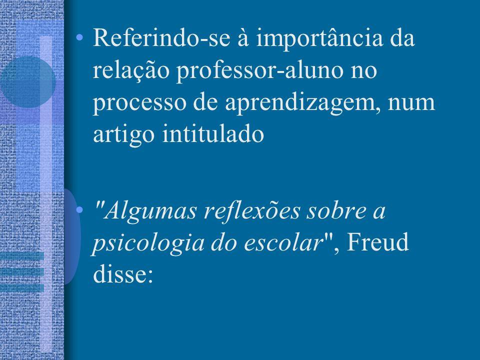 Referindo-se à importância da relação professor-aluno no processo de aprendizagem, num artigo intitulado