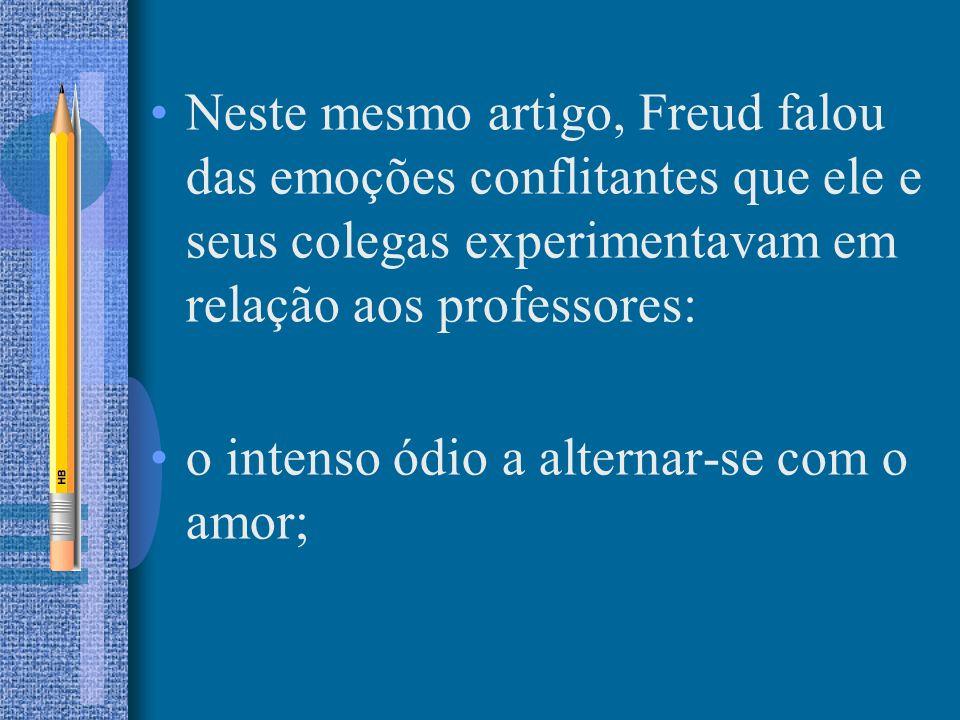 Neste mesmo artigo, Freud falou das emoções conflitantes que ele e seus colegas experimentavam em relação aos professores:
