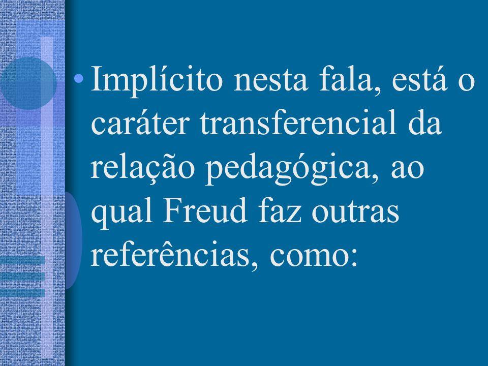 Implícito nesta fala, está o caráter transferencial da relação pedagógica, ao qual Freud faz outras referências, como: