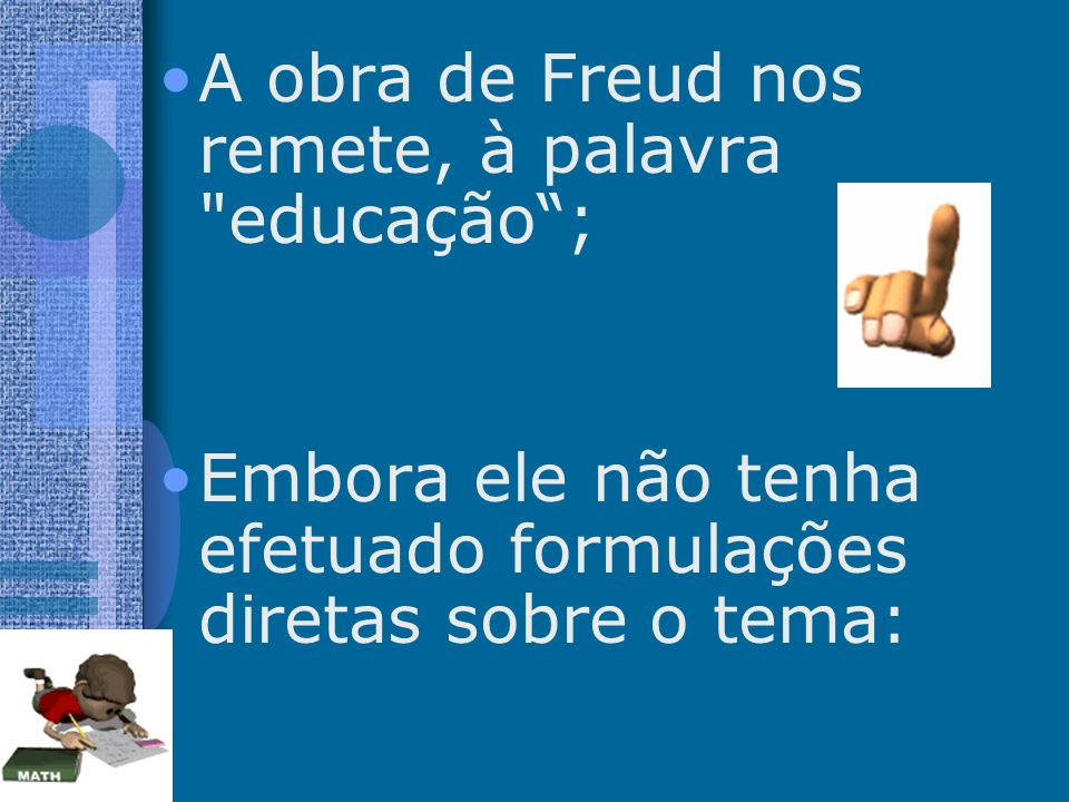 A obra de Freud nos remete, à palavra educação ;