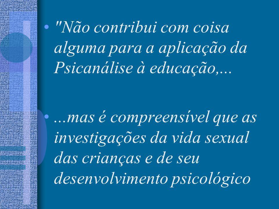 Não contribui com coisa alguma para a aplicação da Psicanálise à educação,...