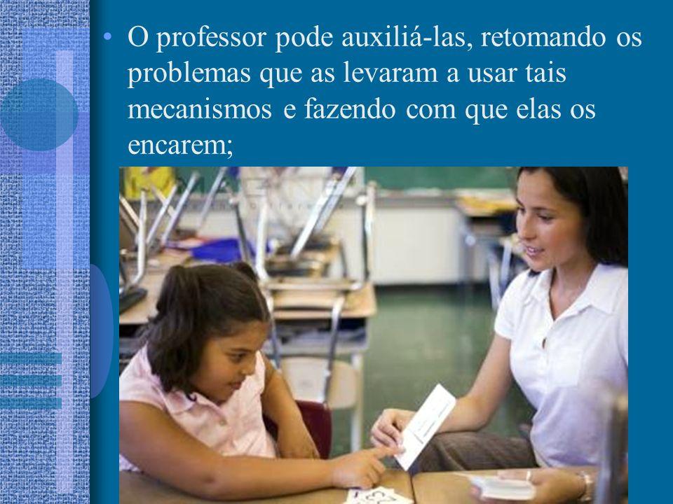 O professor pode auxiliá-las, retomando os problemas que as levaram a usar tais mecanismos e fazendo com que elas os encarem;
