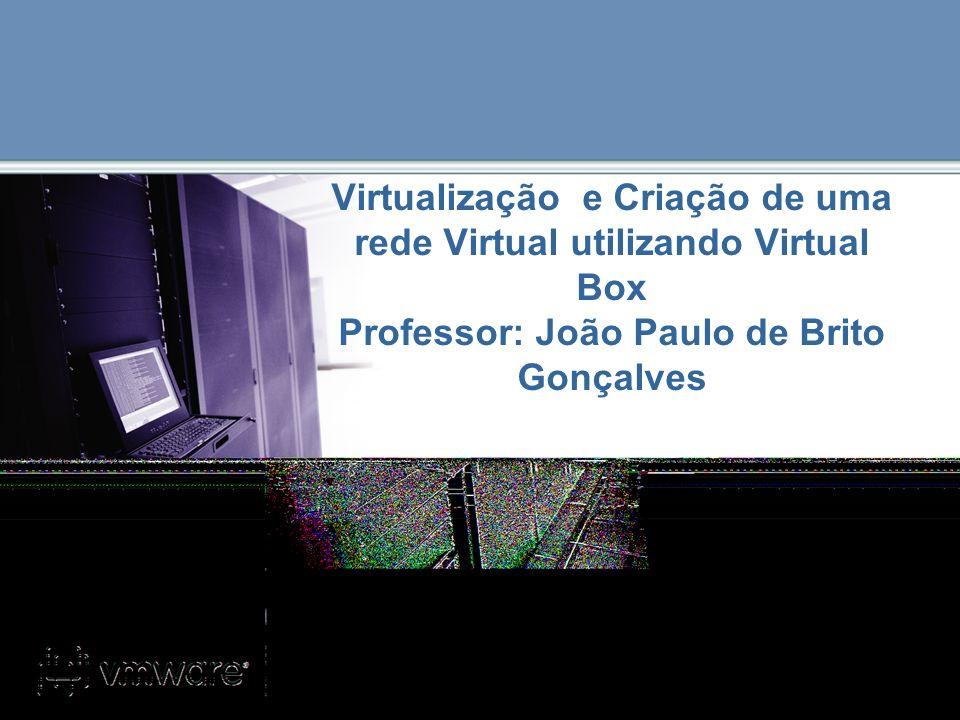 Virtualização e Criação de uma rede Virtual utilizando Virtual Box Professor: João Paulo de Brito Gonçalves