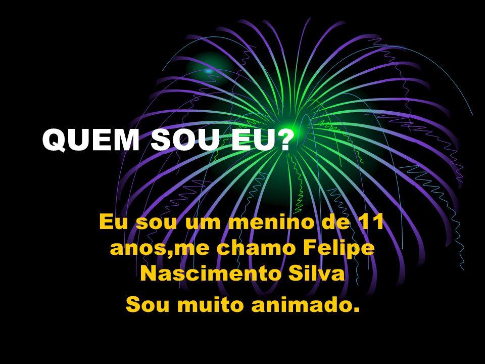 Eu sou um menino de 11 anos,me chamo Felipe Nascimento Silva