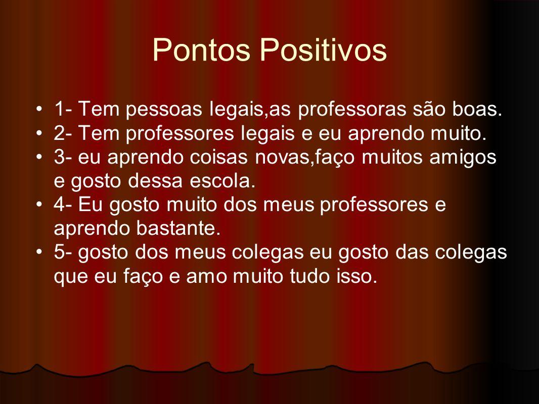 Pontos Positivos 1- Tem pessoas legais,as professoras são boas.