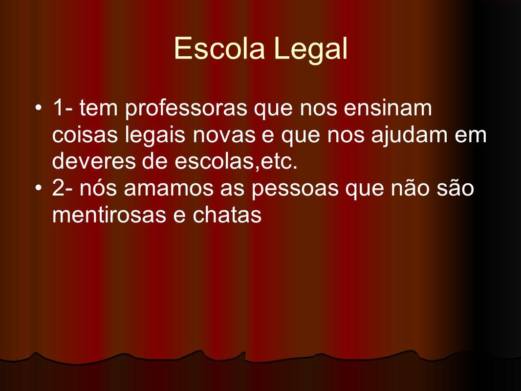 Escola Legal 1- tem professoras que nos ensinam coisas legais novas e que nos ajudam em deveres de escolas,etc.