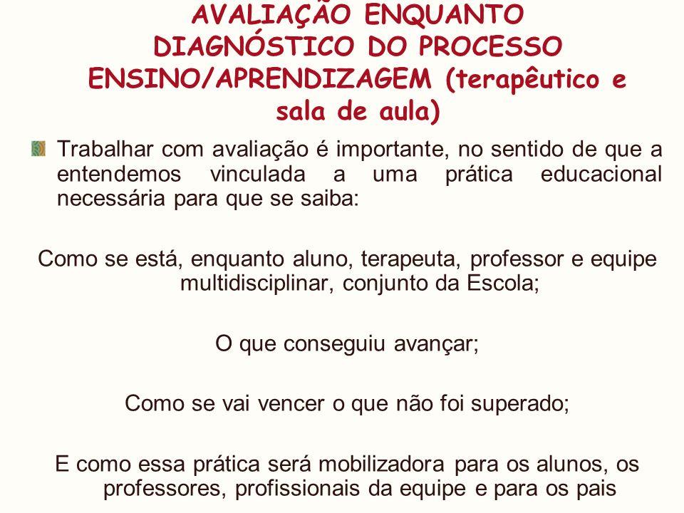 AVALIAÇÃO ENQUANTO DIAGNÓSTICO DO PROCESSO ENSINO/APRENDIZAGEM (terapêutico e sala de aula)