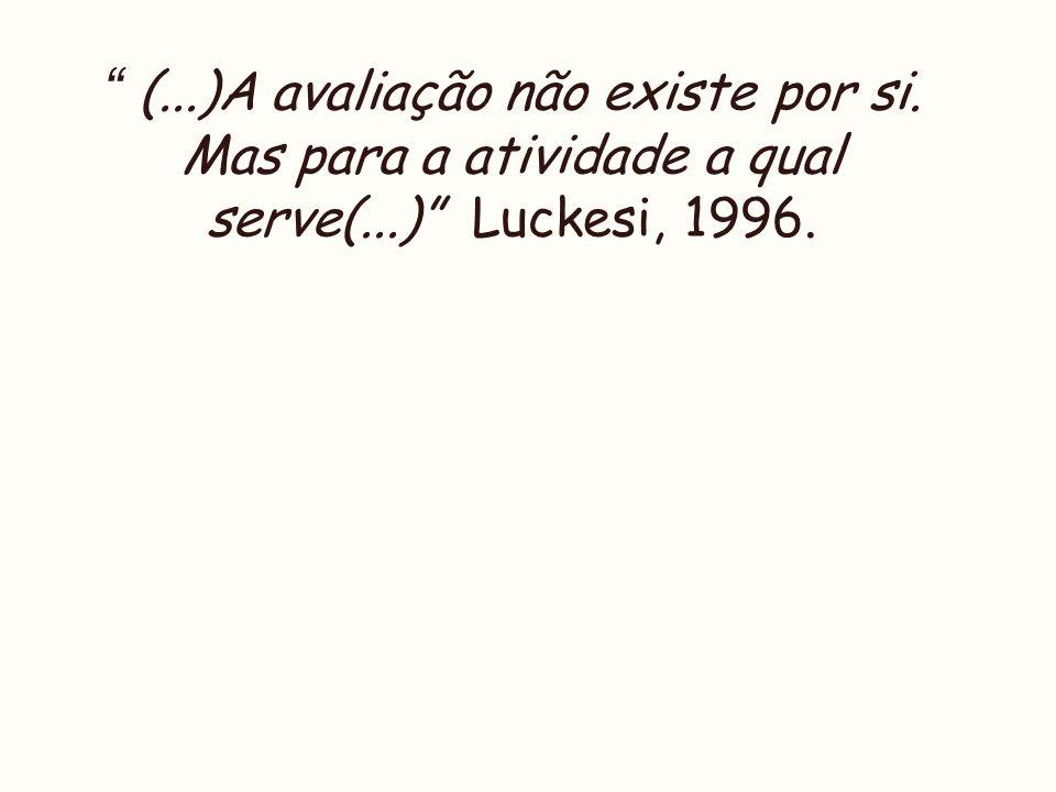 (...)A avaliação não existe por si. Mas para a atividade a qual serve(...) Luckesi, 1996.