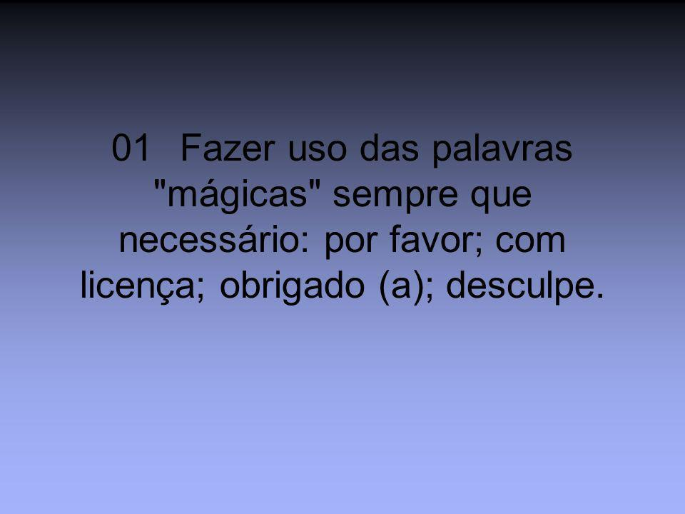 01 Fazer uso das palavras mágicas sempre que necessário: por favor; com licença; obrigado (a); desculpe.