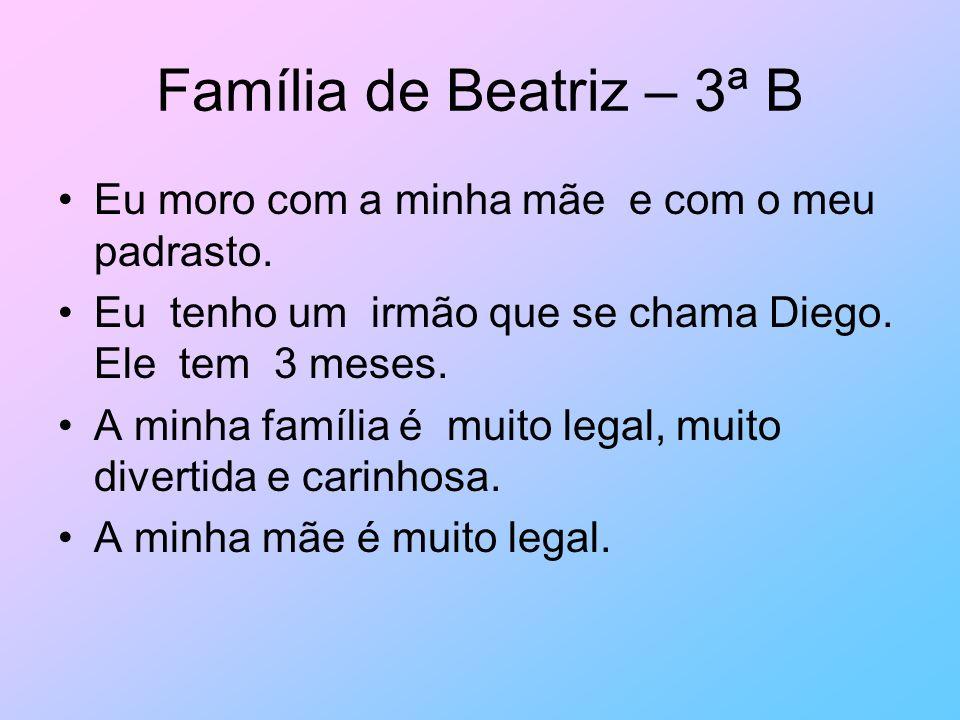 Família de Beatriz – 3ª B Eu moro com a minha mãe e com o meu padrasto. Eu tenho um irmão que se chama Diego. Ele tem 3 meses.