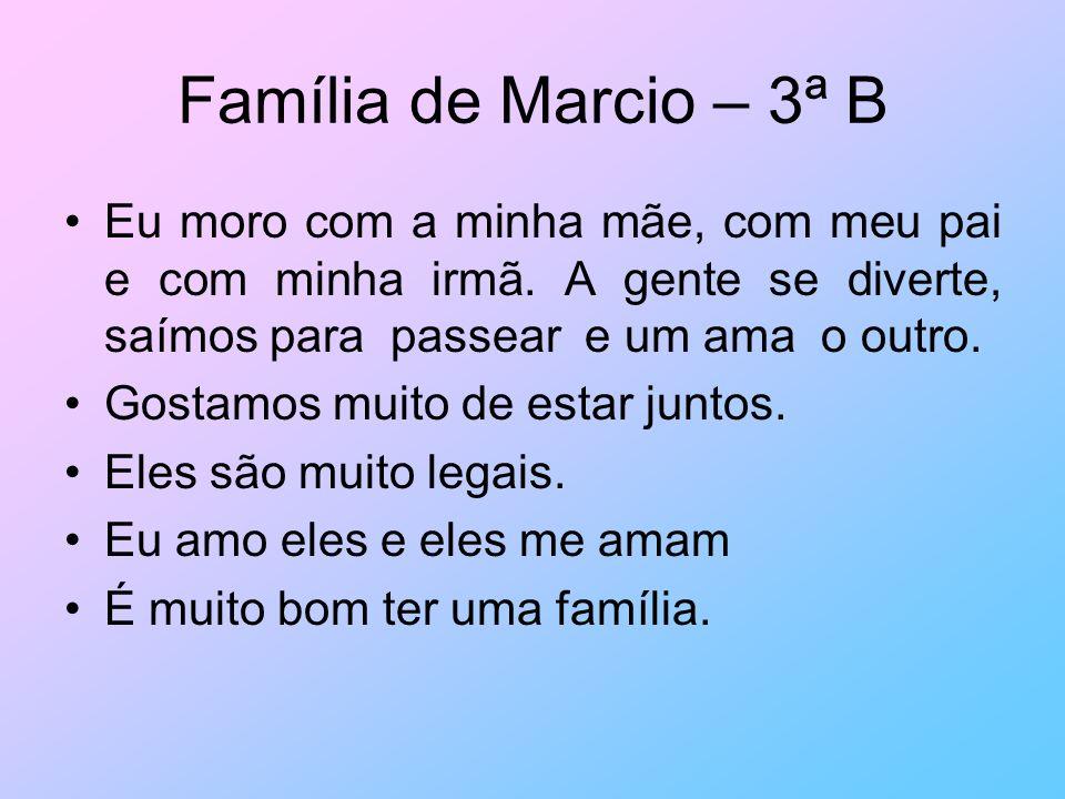 Família de Marcio – 3ª B Eu moro com a minha mãe, com meu pai e com minha irmã. A gente se diverte, saímos para passear e um ama o outro.