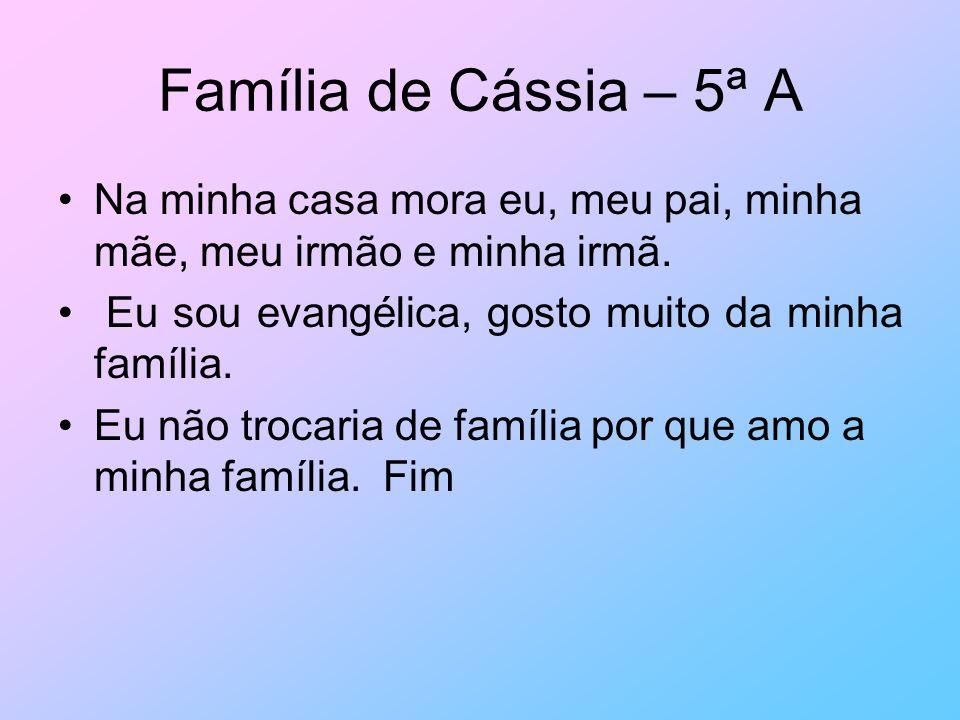 Família de Cássia – 5ª A Na minha casa mora eu, meu pai, minha mãe, meu irmão e minha irmã. Eu sou evangélica, gosto muito da minha família.
