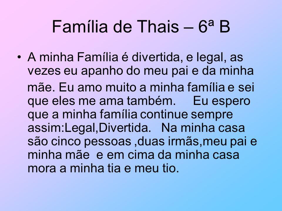 Família de Thais – 6ª B A minha Família é divertida, e legal, as vezes eu apanho do meu pai e da minha.