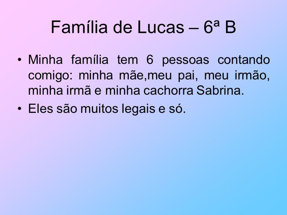 Família de Lucas – 6ª B Minha família tem 6 pessoas contando comigo: minha mãe,meu pai, meu irmão, minha irmã e minha cachorra Sabrina.