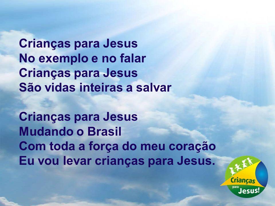Crianças para JesusNo exemplo e no falar. São vidas inteiras a salvar. Mudando o Brasil. Com toda a força do meu coração.