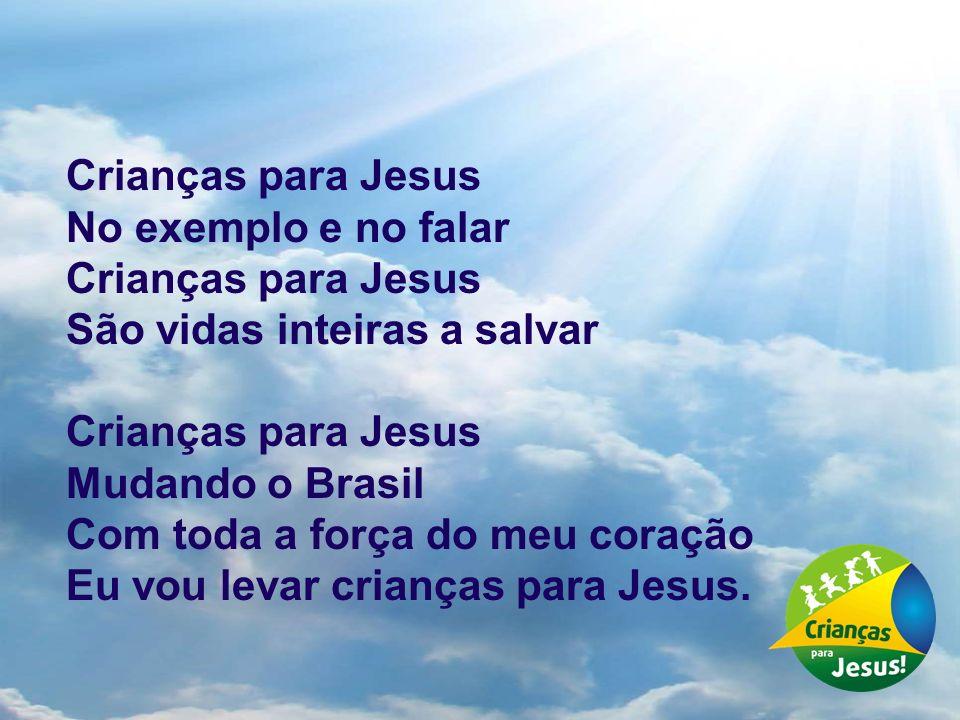 Crianças para Jesus No exemplo e no falar. São vidas inteiras a salvar. Mudando o Brasil. Com toda a força do meu coração.