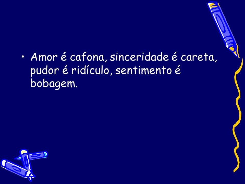 Amor é cafona, sinceridade é careta, pudor é ridículo, sentimento é bobagem.
