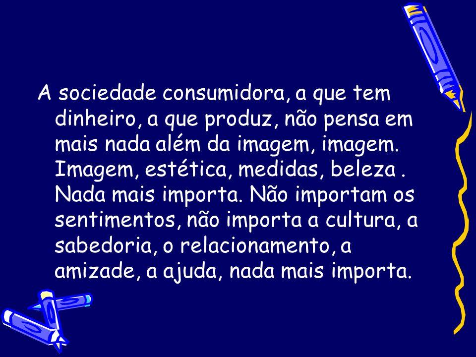 A sociedade consumidora, a que tem dinheiro, a que produz, não pensa em mais nada além da imagem, imagem.