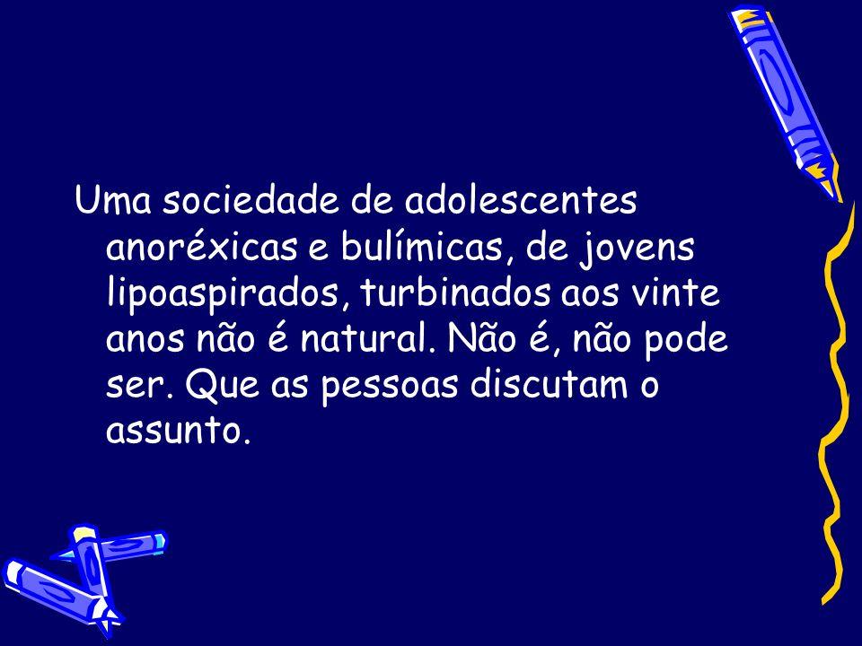 Uma sociedade de adolescentes anoréxicas e bulímicas, de jovens lipoaspirados, turbinados aos vinte anos não é natural.
