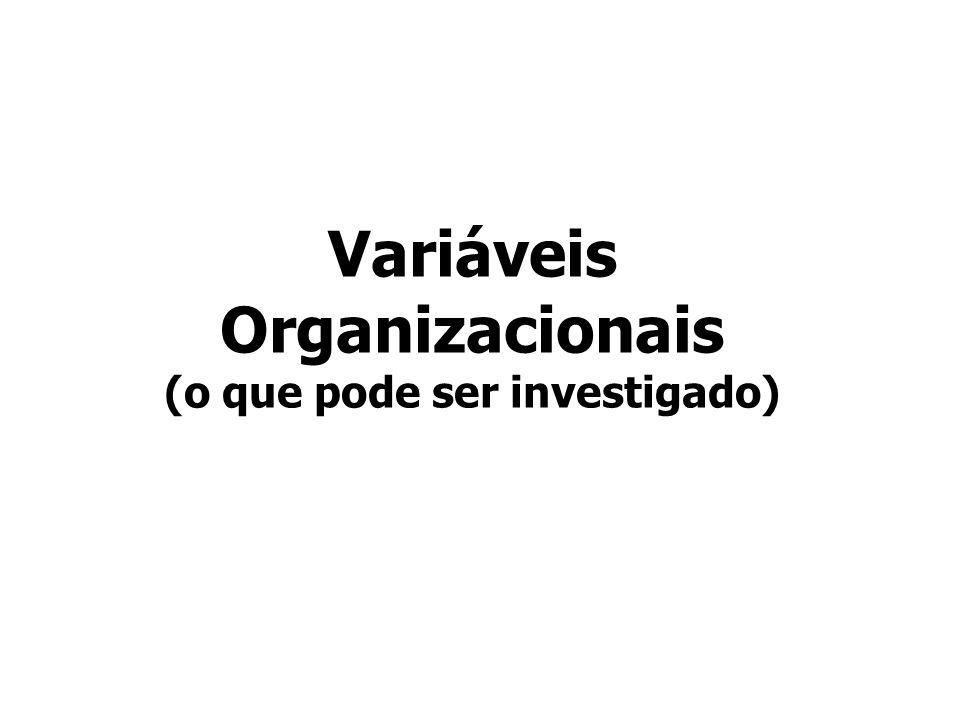 Variáveis Organizacionais (o que pode ser investigado)
