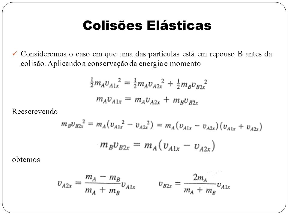 Colisões Elásticas Consideremos o caso em que uma das partículas está em repouso B antes da colisão. Aplicando a conservação da energia e momento.