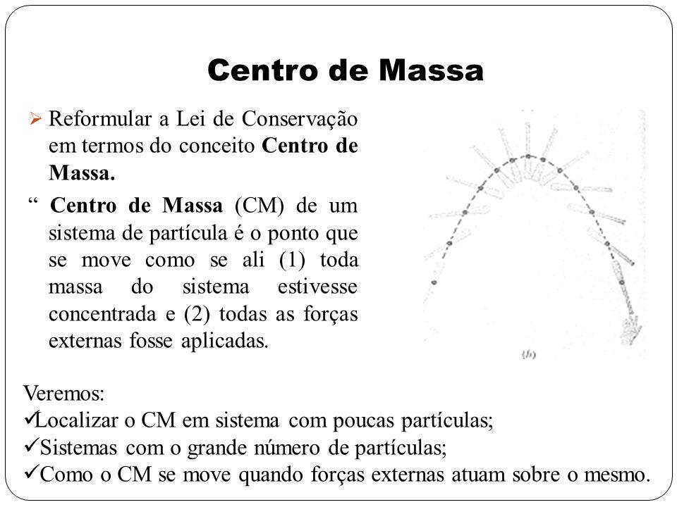 Centro de Massa Reformular a Lei de Conservação em termos do conceito Centro de Massa.