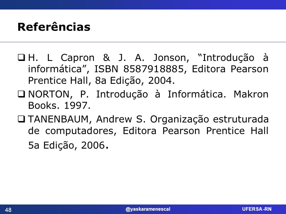 ReferênciasH. L Capron & J. A. Jonson, Introdução à informática , ISBN 8587918885, Editora Pearson Prentice Hall, 8a Edição, 2004.