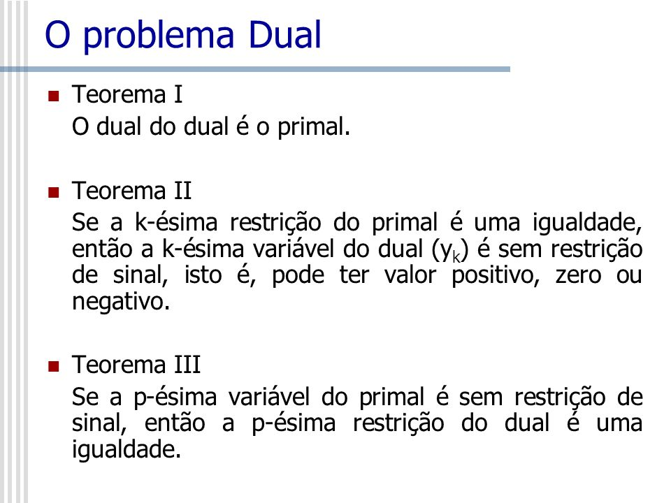 O problema Dual Teorema I O dual do dual é o primal. Teorema II
