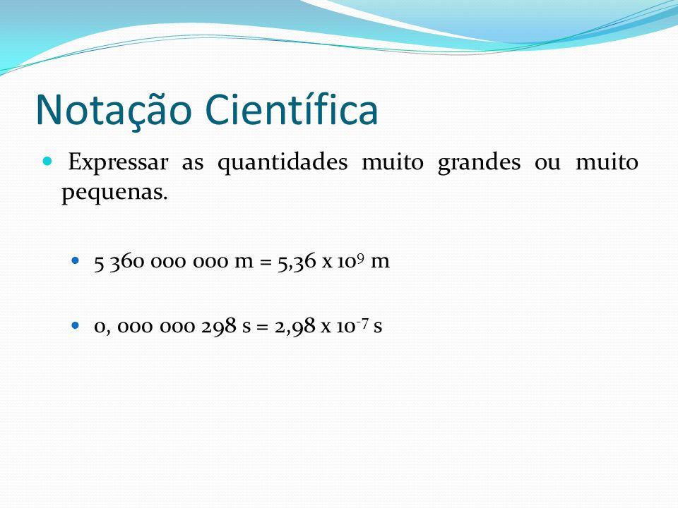 Notação Científica Expressar as quantidades muito grandes ou muito pequenas. 5 360 000 000 m = 5,36 x 109 m.