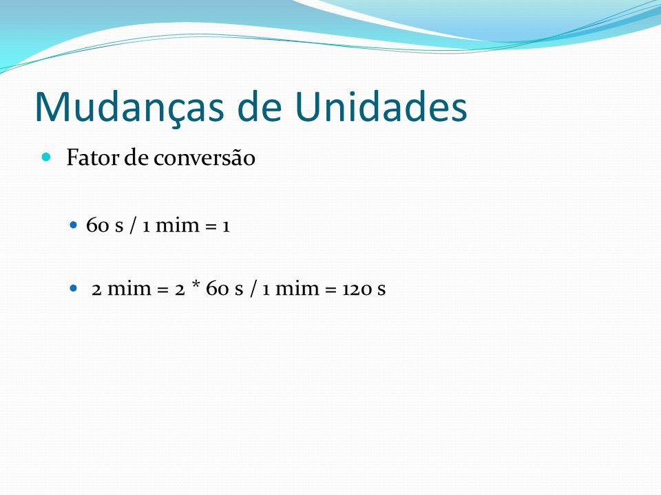 Mudanças de Unidades Fator de conversão 60 s / 1 mim = 1