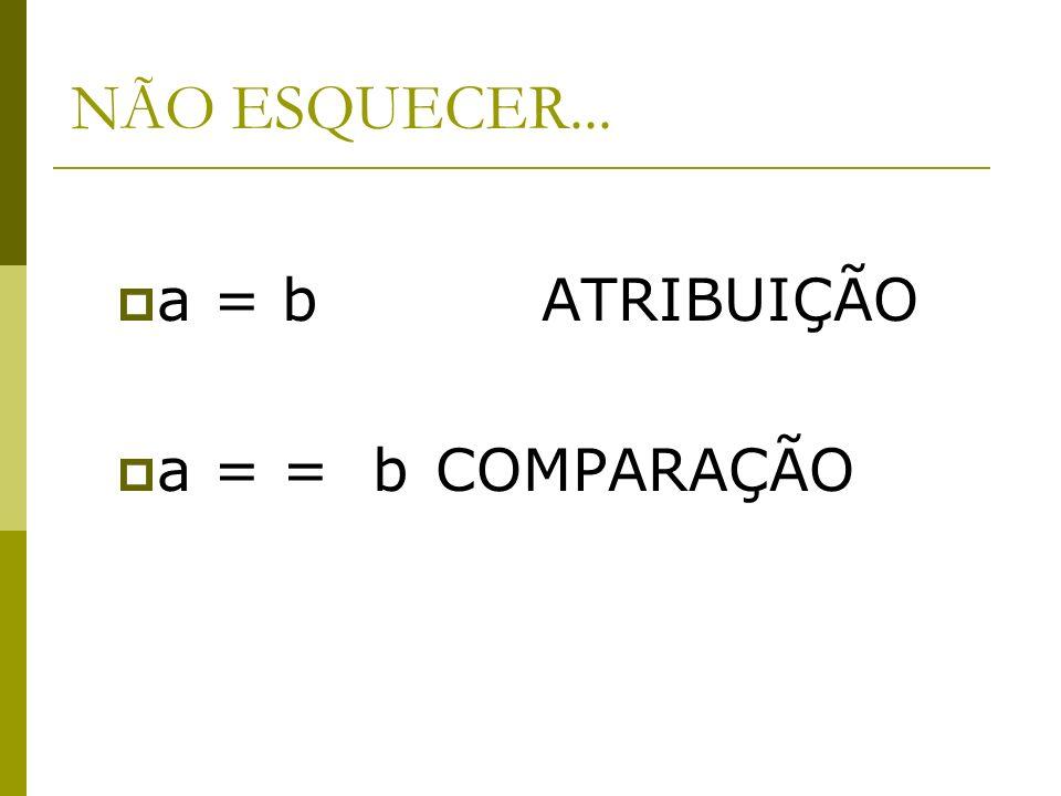 NÃO ESQUECER... a = b ATRIBUIÇÃO a = = b COMPARAÇÃO