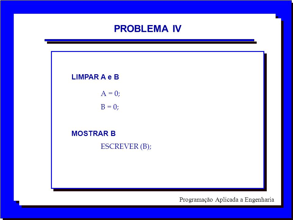 PROBLEMA IV LIMPAR A e B A = 0; B = 0; MOSTRAR B ESCREVER (B);