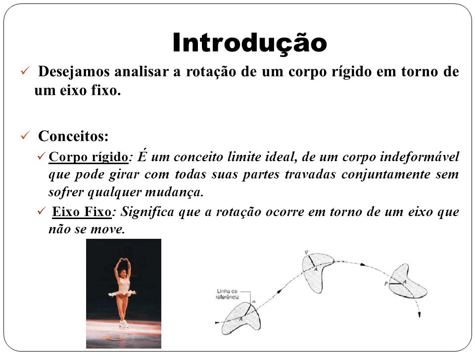 Introdução Desejamos analisar a rotação de um corpo rígido em torno de um eixo fixo. Conceitos:
