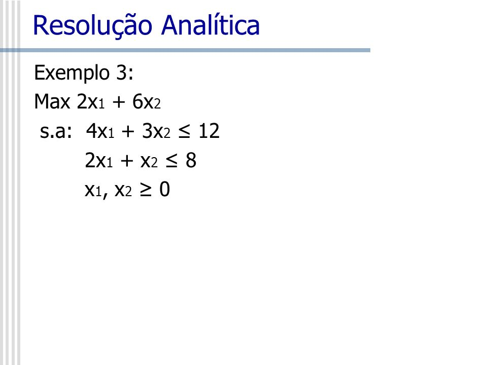 Resolução Analítica Exemplo 3: Max 2x1 + 6x2 s.a: 4x1 + 3x2 ≤ 12