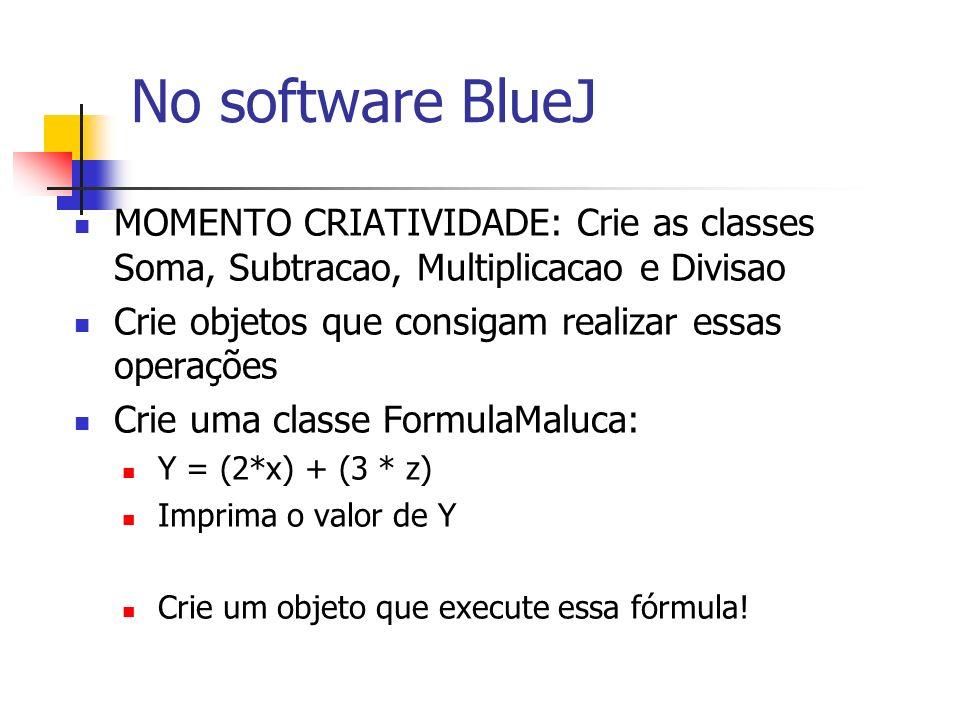 No software BlueJ MOMENTO CRIATIVIDADE: Crie as classes Soma, Subtracao, Multiplicacao e Divisao. Crie objetos que consigam realizar essas operações.